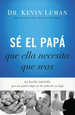 Se El Papa Que Ella Necesita Que Seas: La Huella Indeleble Que Un Padre Deja En La Vida de Su Hija  by  Kevin Leman