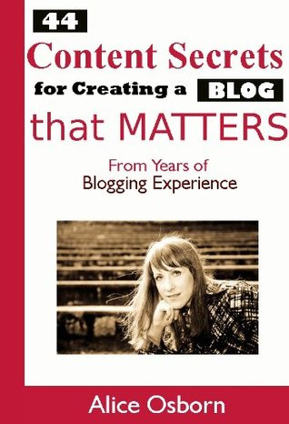 44 Content Secrets for Creating a Blog that Matters  by  Alice Osborn