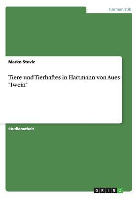 Tiere Und Tierhaftes in Hartmann Von Aues Iwein  by  Marko Stevic