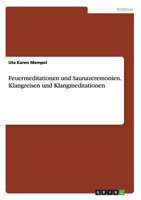 Feuermeditationen Und Saunazeremonien.Klangreisen Und Klangmeditationen  by  Uta Karen Mempel