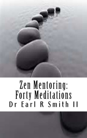 Zen Mentoring - Forty Meditations by Dr Earl R Smith II