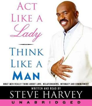 Act Like a Lady, Think Like a Man, Expanded Edition: What Men Really Think About Love, Relationships, Intimacy, and Commitment (2000) by Steve Harvey