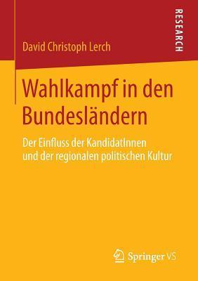 Wahlkampf in Den Bundeslandern: Der Einfluss Der Kandidatinnen Und Der Regionalen Politischen Kultur  by  David Christoph Lerch