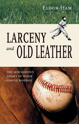 Larceny and Old Leather: The Mischievous Legacy of Major League  by  Eldon Ham