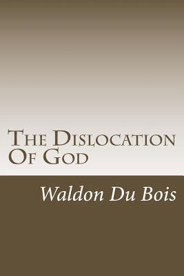 The Dislocation of God Waldon Du Bois