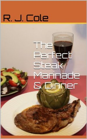 The Perfect Steak Marinade & Dinner  by  R.J. Cole