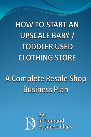 How To Start An Upscale Baby / Toddler Used Clothing Store: A Complete Resale Shop Business Plan  by  Business Plans For Sale