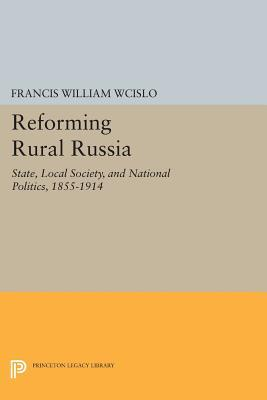 Reforming Rural Russia: State, Local Society, and National Politics, 1855-1914  by  Francis William Wcislo