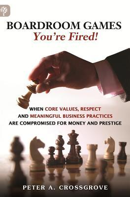 Boardroom Games - Youre Fired!: When Core Values, Respect and Meaningful Business Practices Are Compromised for Money and Prestige Peter A. Crossgrove