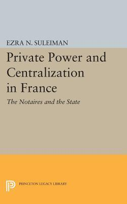 Private Power and Centralization in France: The Notaires and the State Ezra N Suleiman