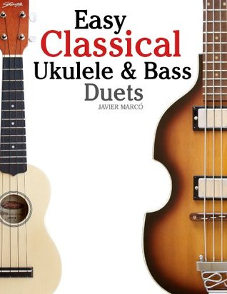 Easy Classical Ukulele & Bass Duets: Featuring music of Bach, Mozart, Beethoven, Vivaldi and other composers. In Standard Notation and TAB Javier Marcó