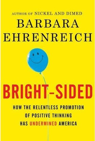 Bright-Sided, How the Relentless Promotion of Positive Thinking Has Undermined America Barbara Ehrenreich