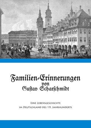Familien-Erinnerungen von Gustav Scharschmidt: Eine Lebensgeschichte im Deutschland des 19. Jahrhunderts Elmar Sonnenschein