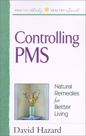 Controlling PMS: Natural Remedies for Better Living  by  David Hazard