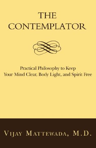 The Contemplator: Practical Philosophy to Keep Your Mind Clear, Body Light, and Spirit Free Vijay Mattewada