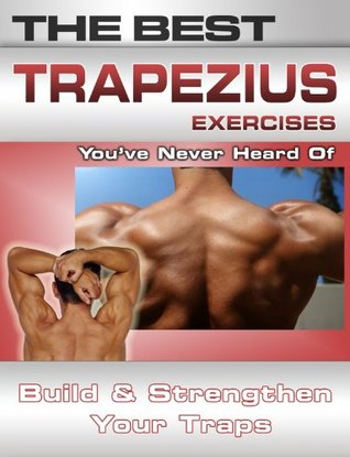 The Best Trapezius Exercises Youve Never Heard of: Build and Strengthen Your Traps  by  Nick Nilsson