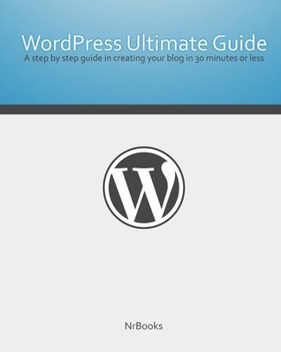 Wordpress Ultimate Guide A step  by  step guide in creating your blog in 30 minutes or less by Nrbooks