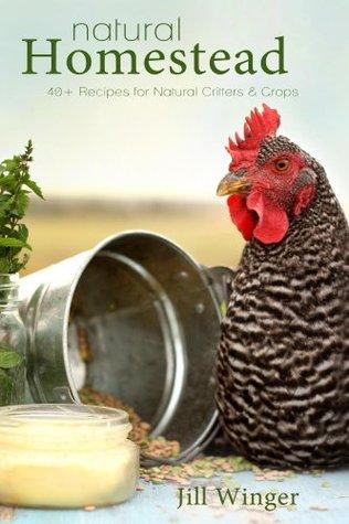 Natural Homestead: 40+ Recipes for Natural Critters & Crops Jill Winger