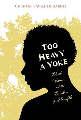 Too Heavy a Yoke: Black Women and the Burden of Strength