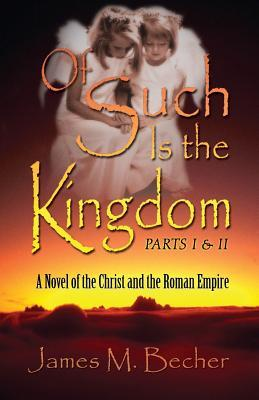 Of Such Is the Kingdom Parts I & II by James M. Becher