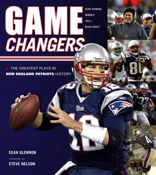 Game Changers: New England Patriots: The Greatest Plays in New England Patriots History Sean Glennon