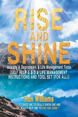 Rise and Shine: Anxiety & Depression, & Life Management Tools: {Self Help A & D & Life Management Instructions and Tool Set (for All)}  by  Ron Williams