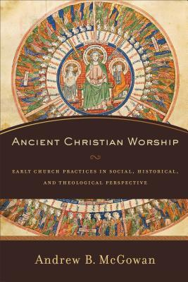 Ancient Christian Worship by Andrew B McGowan