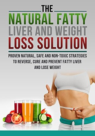 The Fatty Liver and Weight Loss Solution, Proven Natural, Safe and Non-Toxic Strategies to Reverse, Cure and Prevent Fatty Liver. R. Huntington