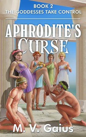 Aphrodite's Curse Book 2 - The Goddesses Take Control by M.V. Gaius