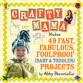 Crafty Mama: 50 Fast, Fabulous and Foolproof Projects for Baby Gear  by  Abby Pecoriello
