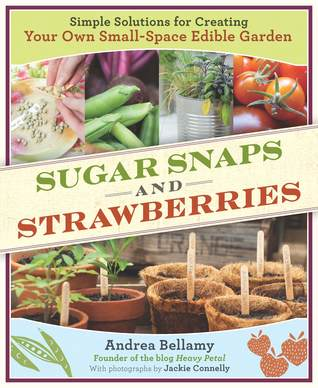 Sugar Snaps and Strawberries: Simple Solutions for Creating Your Own Small-Space Edible Garden (2010)