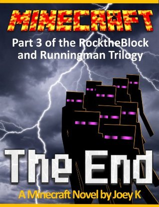 Minecraft - The End: A Minecraft Novel starring RockTheBlock and Runningman: Book Three of the RockTheBlock and Runningman Trilogy Joey K.