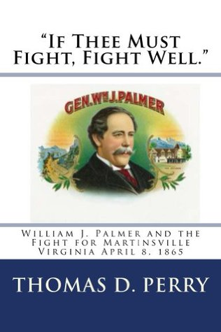 If Thee Must Fight, Fight Well.  by  Thomas D. Perry