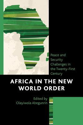 Africa in the New World Order: Peace and Security Challenges in the Twenty-First Century Olayiwola Abegunrin