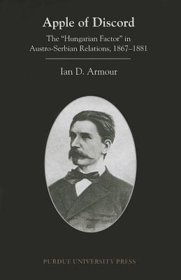 Apple of Discord: The Hungarian Factor in Austro-Serbian Relations, 1867-1881 Ian D. Armour