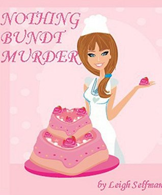 Nothing Bundt Murder: A Culinary Cozy Mystery (A Rosie Kale Culinary Cozy, # 1)