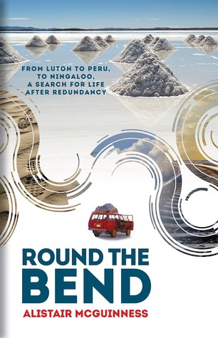 Round the Bend: From Luton to Peru to Ningaloo, a Search for Life After Redundancy