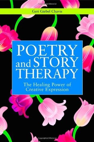 Poetry and Story Therapy: The Healing Power of Creative Expression (Writing for Therapy Or Personal Development Series)  by  Geri Giebel Chavis