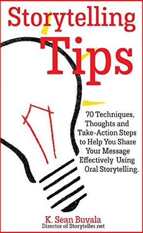 Storytelling Tips: 70 Techniques, Thoughts and Take-Action Steps to Help You Share Your Message Effectively Using Oral Storytelling K. Sean Buvala