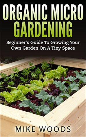 Organic Micro Gardening : Beginners Guide To Growing Your Own Garden On A Tiny Space  by  Mike Woods