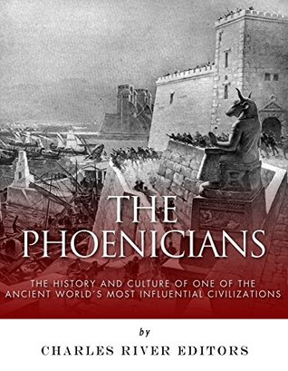 The Phoenicians: The History and Culture of One of the Ancient Worlds Most Influential Civilizations  by  Charles River Editors