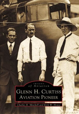 Glenn H. Curtiss: Aviation Pioneer, New York  by  Charles R. Mitchell