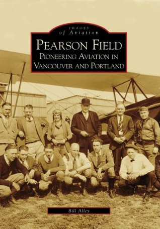 Pearson Field: Pioneering Aviation in Vancouver and Portland, Washington Bill Alley