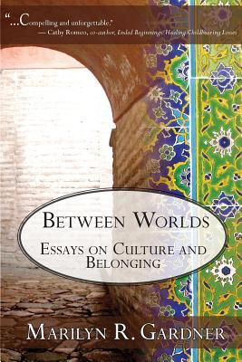 Between Worlds Essays on culture and belonging by Marilyn Gardner