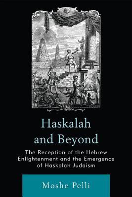 Haskalah and Beyond: The Reception of the Hebrew Enlightenment and the Emergence of Haskalah Judaism Moshe Pelli