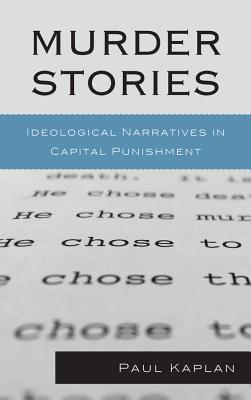 Murder Stories: Ideological Narratives in Capital Punishment Paul Kaplan