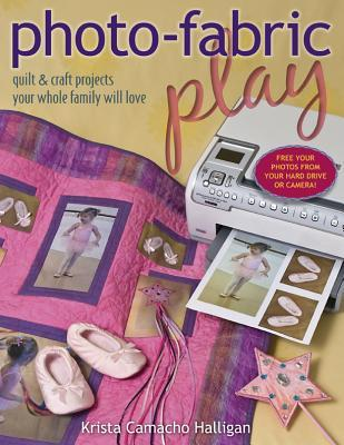 Photo Fabric Play: Quilt & Craft Projects Your Whole Family Will Love Krista Camacho Halligan