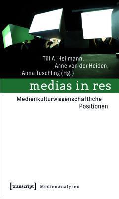 Medias in Res: Medienkulturwissenschaftliche Positionen Till A Heilmann