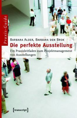 Die Perfekte Ausstellung: Ein Praxisleitfaden Zum Projektmanagement Von Ausstellungen (2., Unveranderte Auflage 2013)  by  Barbara Alder