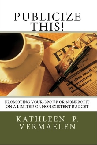 Publicize This! Promoting Your Group or Nonprofit on a Limite... by Kathleen P. Vermaelen